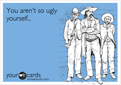 You aren't so ugly yourself...