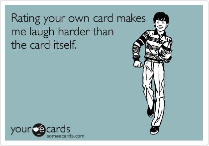 Rating your own card makes me laugh harder than the card itself.