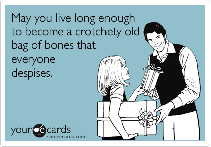 May you live long enough to become a crotchety old bag of bones that everyone despises.