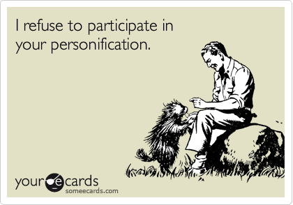 I refuse to participate in  your personification.