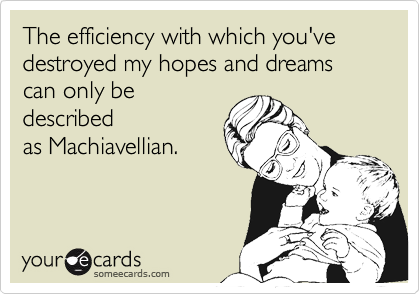 The efficiency with which you've destroyed my hopes and dreams can only be described as Machiavellian.