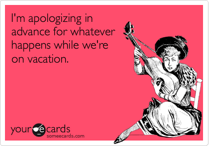 I'm apologizing in advance for whatever happens while we're on vacation.