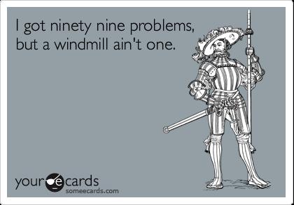I got ninety nine problems, but a windmill ain't one.