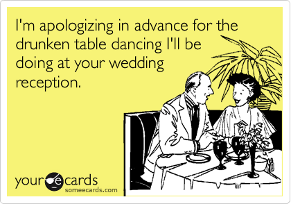 I'm apologizing in advance for the drunken table dancing I'll be doing at your wedding reception.