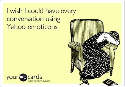 I wish I could have every conversation using Yahoo emoticons.