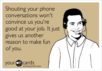 Shouting your phone conversations won't convince us you're good at your job. It just gives us another reason to make fun of you.