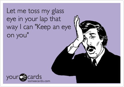 """Let me toss my glass eye in your lap that way I can """"Keep an eye on you"""""""
