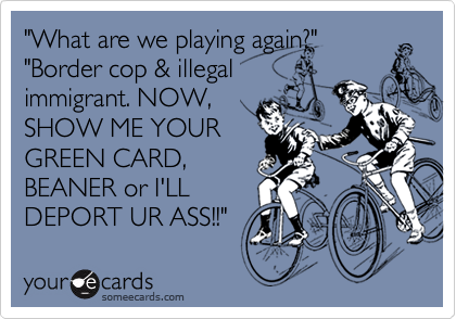 """""""What are we playing again?"""" """"Border cop & illegal immigrant. NOW,  SHOW ME YOUR GREEN CARD, BEANER or I'LL DEPORT UR ASS!!"""""""