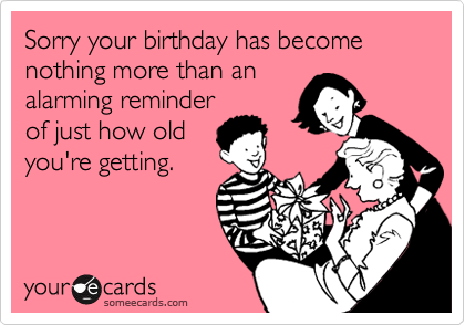 Sorry your birthday has become nothing more than an alarming reminder of just how old you're getting.
