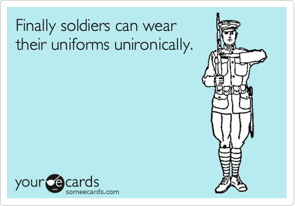 Finally soldiers can wear their uniforms unironically.