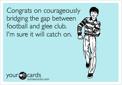 Congrats on courageously bridging the gap between  football and glee club.   I'm sure it will catch on.