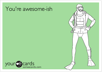 You're awesome-ish