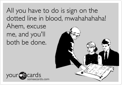 All you have to do is sign on the dotted line in blood, mwahahahaha! Ahem, excuse me, and you'll both be done.