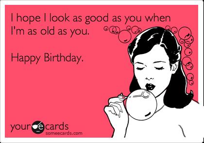 I hope I look as good as you when I'm as old as you.   Happy Birthday.