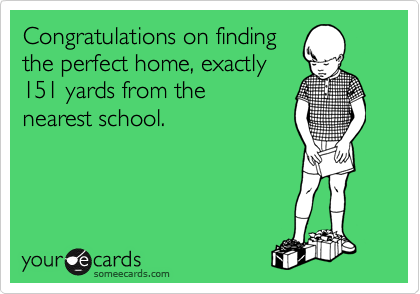 Congratulations on finding the perfect home, exactly 151 yards from the  nearest school.