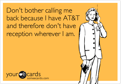 Don't bother calling me back because I have AT&T and therefore don't have reception wherever I am.