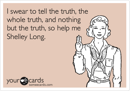 I swear to tell the truth, the whole truth, and nothing but the truth, so help me Shelley Long.