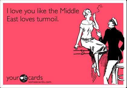 I love you like the Middle East loves turmoil.