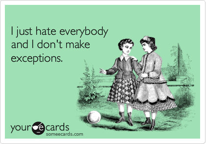 I just hate everybody and I don't make exceptions.