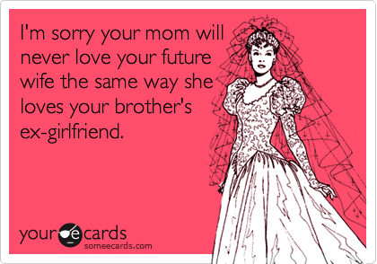 I'm sorry your mom will never love your future wife the same way she loves your brother's ex-girlfriend.