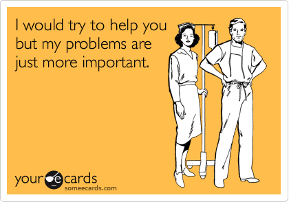 I would try to help you but my problems are just more important.