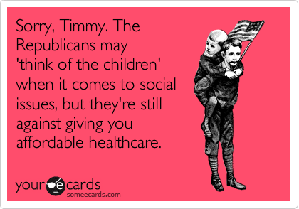 Sorry, Timmy. The Republicans may 'think of the children' when it comes to social  issues, but they're still against giving you affordable healthcare.