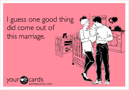I guess one good thing  did come out of  this marriage.