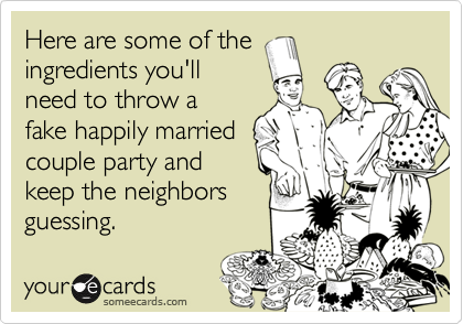 Here are some of the ingredients you'll need to throw a fake happily married couple party and keep the neighbors guessing.