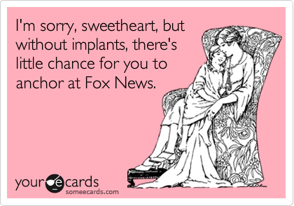 I'm sorry, sweetheart, but without implants, there's little chance for you to anchor at Fox News.