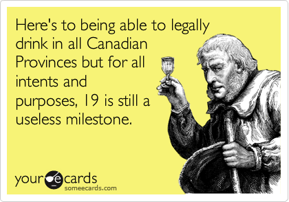 Here's to being able to legally drink in all Canadian Provinces but for all intents and purposes, 19 is still a useless milestone.