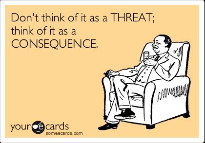 Don't think of it as a THREAT; think of it as a CONSEQUENCE.