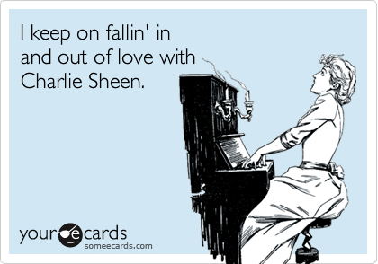 I keep on fallin' in  and out of love with  Charlie Sheen.
