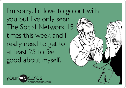I'm sorry. I'd love to go out with you but I've only seen  The Social Network 15 times this week and I really need to get to at least 25 to feel good about myself.