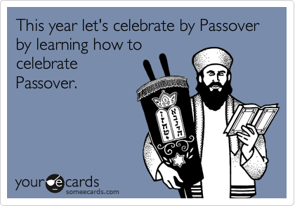 This year let's celebrate by Passover by learning how to celebrate Passover.