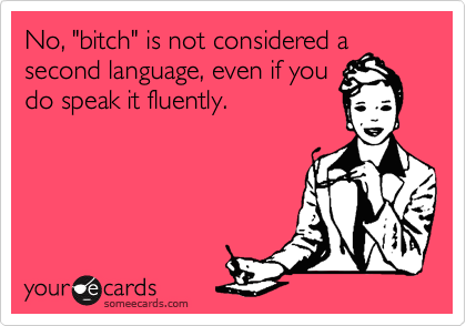 """No, """"bitch"""" is not considered a second language, even if you do speak it fluently."""