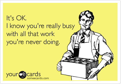 It's OK.  I know you're really busy with all that work you're never doing.