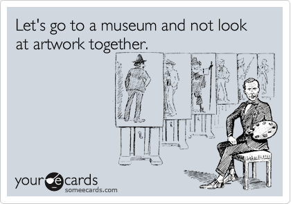 Let's go to a museum and not look at artwork together.