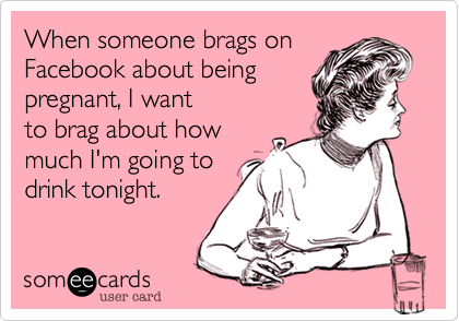 When someone brags on Facebook about being pregnant, I want to brag about how much I'm going to drink tonight.