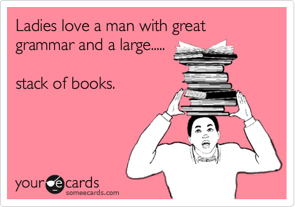 Ladies love a man with great grammar and a large.....  stack of books.
