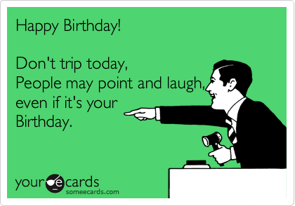 Happy Birthday!  Don't trip today, People may point and laugh, even if it's your Birthday.