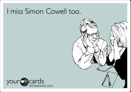 I miss Simon Cowell too.