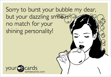 Sorry to burst your bubble my dear, but your dazzling smile is no match for your shining personality!