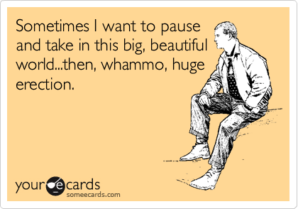 Sometimes I want to pause and take in this big, beautiful world...then, whammo, huge erection.