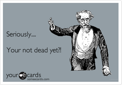 Seriously....      Your not dead yet?!