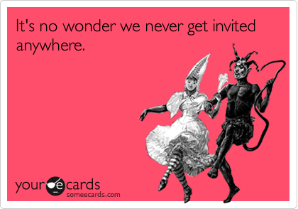 It's no wonder we never get invited anywhere.