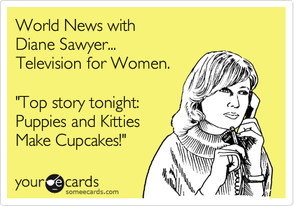"""World News with Diane Sawyer... Television for Women.  """"Top story tonight: Puppies and Kitties Make Cupcakes!"""""""