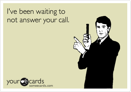 I've been waiting to  not answer your call.