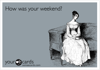 How was your weekend?