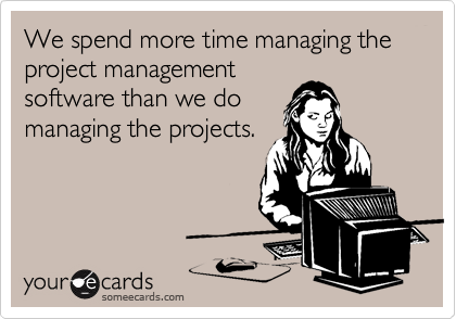 We spend more time managing the project management software than we do managing the projects.