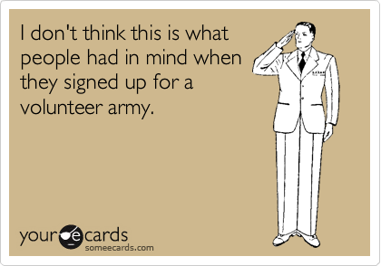 I don't think this is what people had in mind when they signed up for a volunteer army.